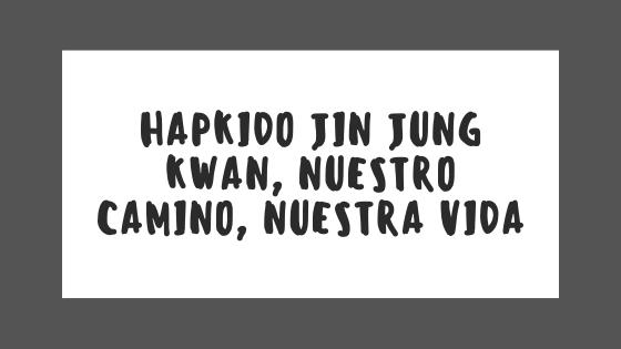 Hapkido Jin Jung Kwan, nuestro CAMINO, nuestra Vida